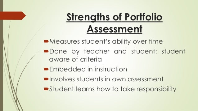 Strengths of Portfolio  Assessment  Measures student's ability over time  Done by teacher and student: student  aware of...