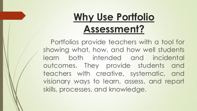 Why Use Portfolio  Assessment?  Portfolios provide teachers with a tool for  showing what, how, and how well students  lea...