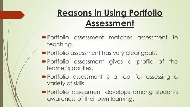 Reasons in Using Portfolio  Assessment  Portfolio assessment matches assessment to  teaching.  Portfolio assessment has ...