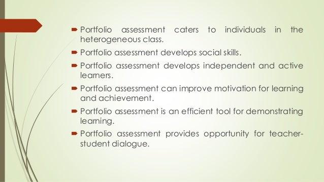  Portfolio assessment caters to individuals in the  heterogeneous class.   Portfolio assessment develops social skills. ...