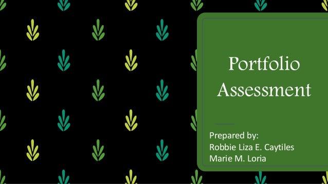 Portfolio Assessment Prepared by: Robbie Liza E. Caytiles Marie M. Loria