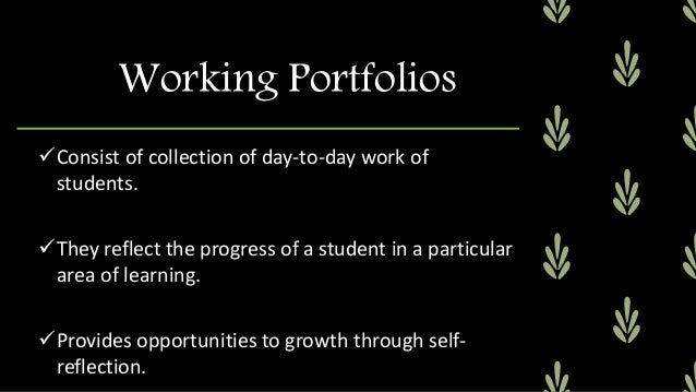 Working Portfolios Teachers can reflect on the effectiveness of his/her instruction through working portfolios. It can b...