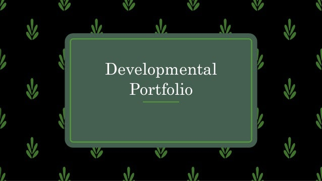 –aims to present the learning process of a student –used during instruction Developmental Portfolio