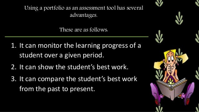 Using a portfolio as an assessment tool has several advantages. These are as follows: 4. It can develop reflective learnin...