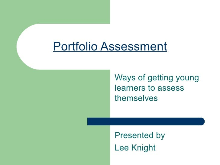Portfolio Assessment Ways of getting young learners to assess themselves Presented by Lee Knight