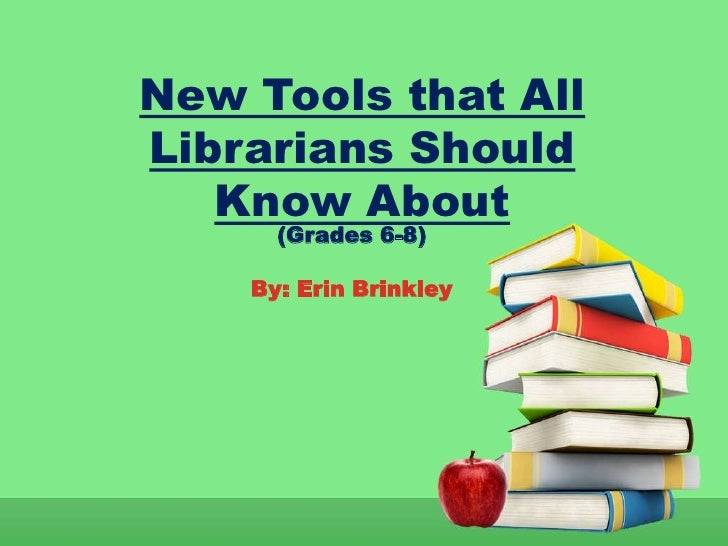 New Tools that AllLibrarians Should   Know About      (Grades 6-8)    By: Erin Brinkley