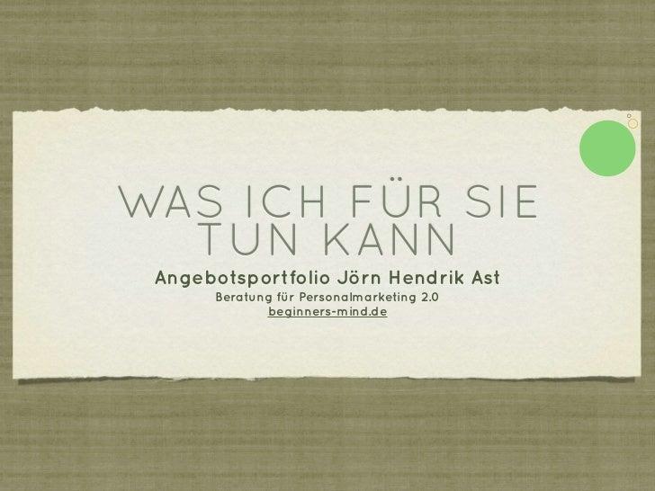 WAS ICH FÜR SIE  TUN KANN Angebotsportfolio Jörn Hendrik Ast       Beratung für Personalmarketing 2.0              beginne...