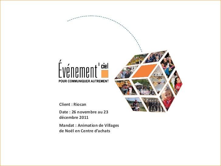 Client : RiocanDate : 26 novembre au 23décembre 2011Mandat : Animation de Villagesde Noël en Centre d'achats