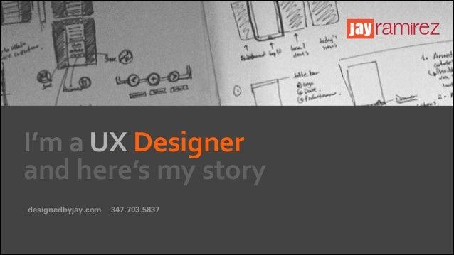 I'm  a  UX  Designer   and  here's  my  story designedbyjay.com  347.703.5837