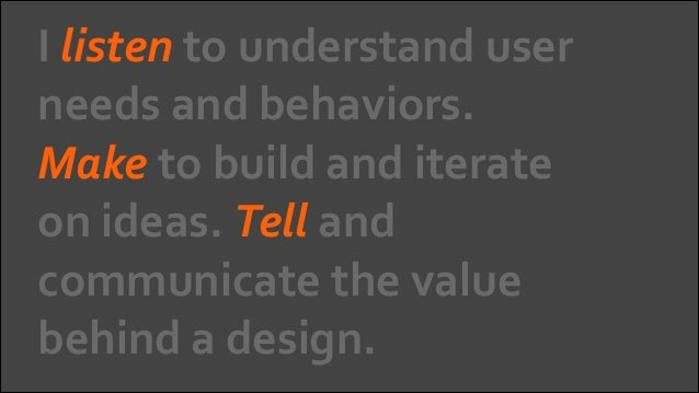 I  listen  to  understand  user   needs  and  behaviors.   Make  to  build  and  iterate   on  ...