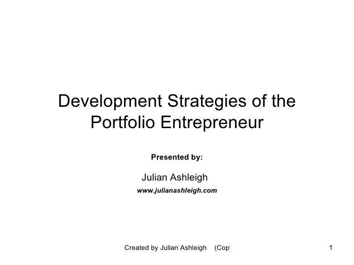 Development Strategies of the Portfolio Entrepreneur Presented by: Julian Ashleigh   www.julianashleigh.com