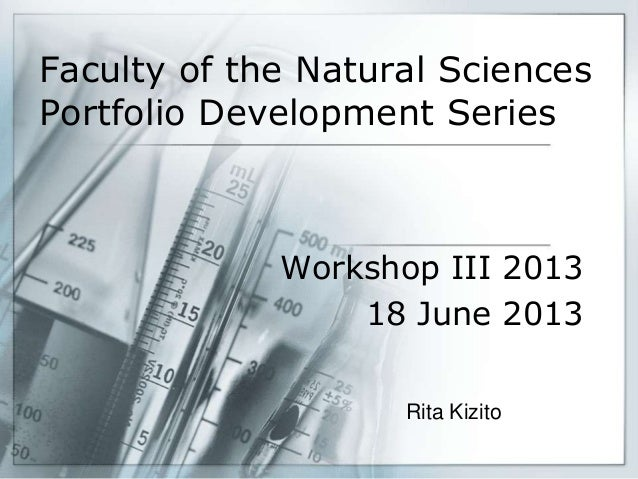 Faculty of the Natural Sciences Portfolio Development Series Workshop III 2013 18 June 2013 Rita Kizito