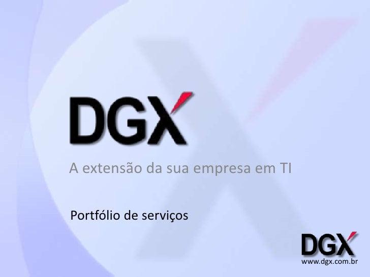 A extensão da sua empresa em TI<br />Portfólio de serviços<br />www.dgx.com.br<br />