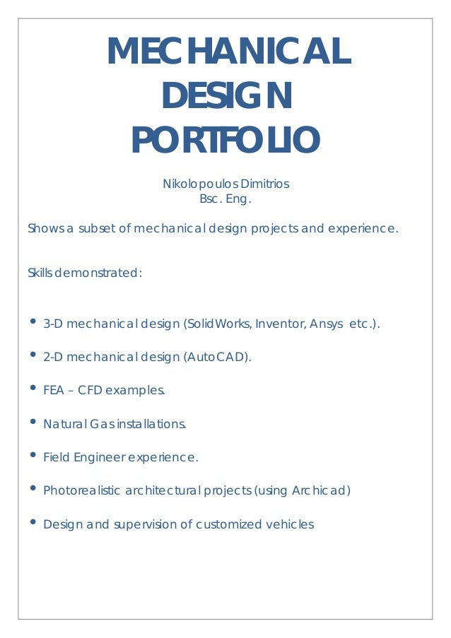 MECHANICAL DESIGN PORTFOLIO Nikolopoulos Dimitrios Bsc. Eng. Shows a subset of mechanical design projects and experience. ...