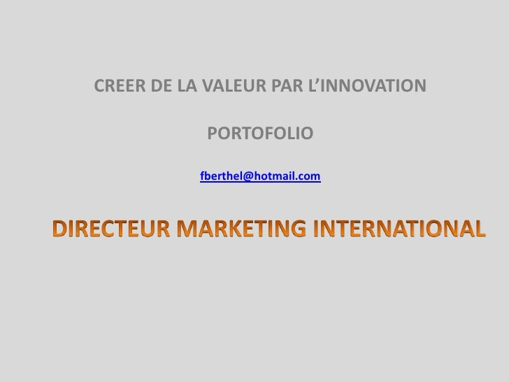 DIRECTEUR MARKETING INTERNATIONAL <br />CREER DE LA VALEUR PAR L'INNOVATION <br />PORTOFOLIO  <br />fberthel@hotmail.com<b...