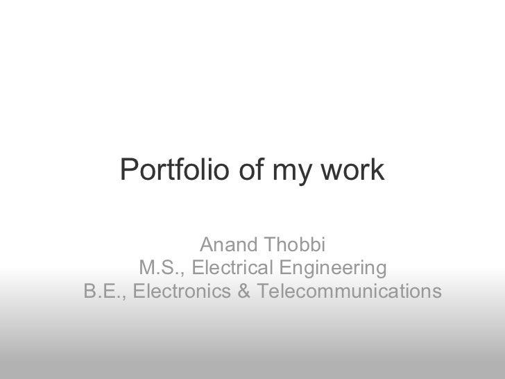Portfolio of my work Anand Thobbi M.S., Electrical Engineering B.E., Electronics & Telecommunications