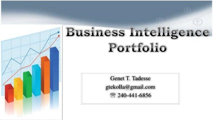 Business Intelligence Portfolio<br />Genet T. Tadesse<br />gtekolla@gmail.com<br /> 240-441-6856<br />