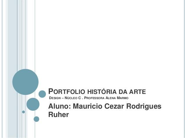 PORTFOLIO HISTÓRIA DA ARTE DESIGN – NÚCLEO C . PROFESSORA ALENA MARMO  Aluno: Mauricio Cezar Rodrigues Ruher