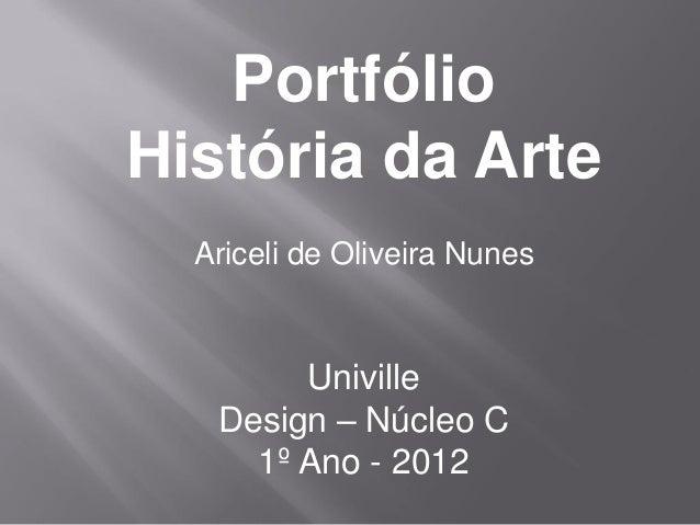 PortfólioHistória da Arte  Ariceli de Oliveira Nunes        Univille   Design – Núcleo C     1º Ano - 2012