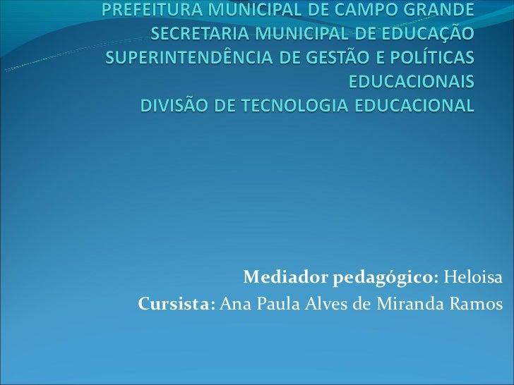 Mediador pedagógico: HeloisaCursista: Ana Paula Alves de Miranda Ramos