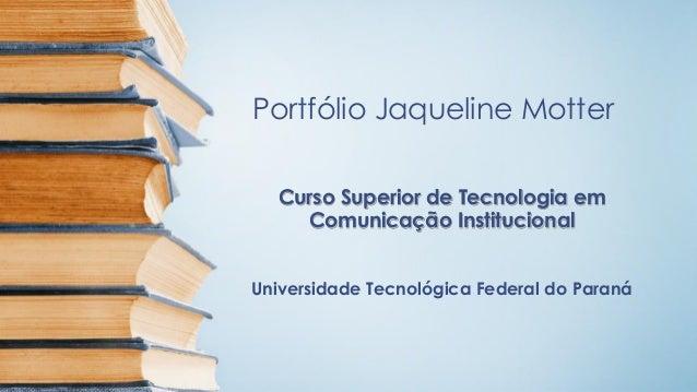 Portfólio Jaqueline MotterCurso Superior de Tecnologia emComunicação InstitucionalUniversidade Tecnológica Federal do Paraná