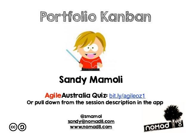 Sandy Mamoli @smamol sandy@nomad8.com www.nomad8.com Portfolio Kanban AgileAustralia Quiz: bit.ly/agileoz1 Or pull down fr...