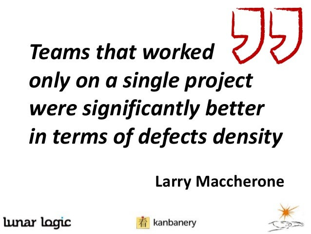 Teams that workedonly on a single projectwere significantly betterin terms of defects densityLarry Maccherone