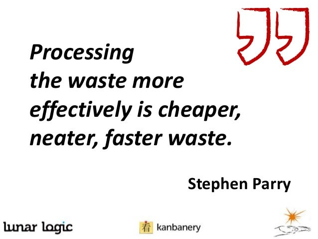 Processingthe waste moreeffectively is cheaper,neater, faster waste.Stephen Parry