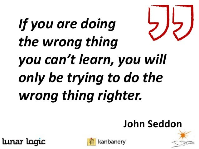 If you are doingthe wrong thingyou can't learn, you willonly be trying to do thewrong thing righter.John Seddon