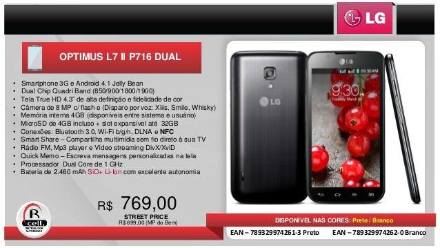 OPTIMUS L7 II P716 DUAL 769,00R$ DISPONÍVEL NAS CORES: Preto / Branco • Smartphone 3G e Android 4.1 Jelly Bean • Dual Chip...