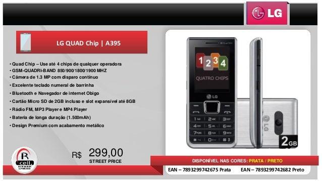 LG QUAD Chip   A395 299,00R$ DISPONÍVEL NAS CORES: PRATA / PRETO • Quad Chip – Use até 4 chips de qualquer operadora • GSM...