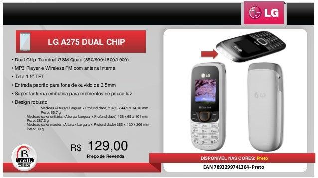 LG A275 DUAL CHIP 129,00 Preço de Revenda R$ DISPONÍVEL NAS CORES: Preto EAN 7893299741364- Preto • Dual Chip Terminal GSM...