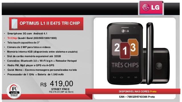 OPTIMUS L1 II E475 TRI CHIP 419,00R$ • Smartphone 3G com Android 4.1 • Tri Chip Quadri Band (850/900/1800/1900) • Tela tou...