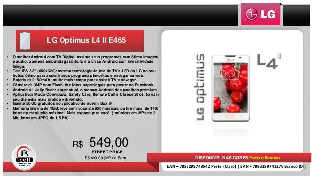 LG Optimus L4 II E465 549,00R$ • O melhor Android com TV Digital: assista seus programas com ótima imagem e áudio, a anten...