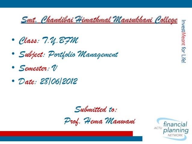 • • • •  Class: T.Y.BFM Subject: Portfolio Management Semester: V Date: 28/06/2012 Submitted to: Prof. Hema Manwani