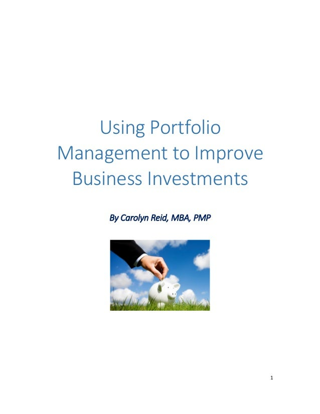 1 Using Portfolio Management to Improve Business Investments By Carolyn Reid, MBA, PMP