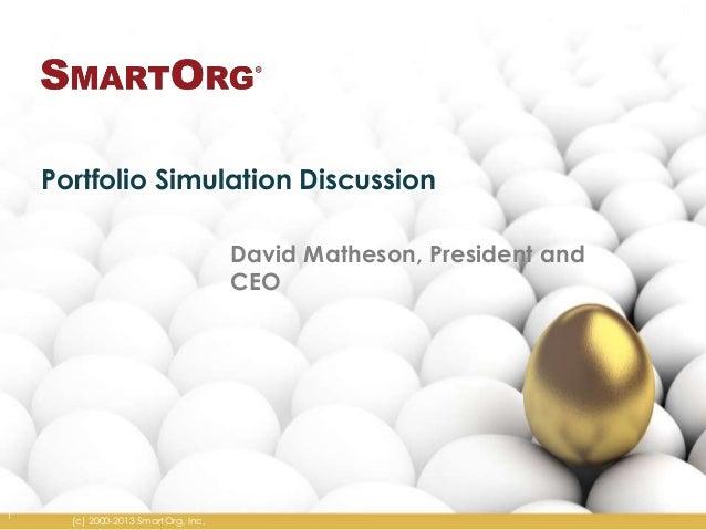 Portfolio Simulation Discussion David Matheson, President and CEO  1  (c) 2000-2013 SmartOrg, Inc.