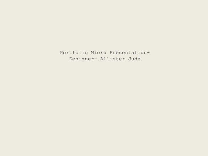 Portfolio Micro Presentation-   Designer- Allister Jude