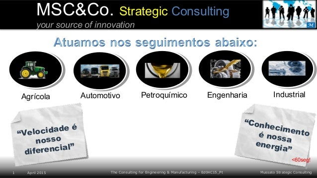 Mussato Strategic Consulting1 April 2015 The Consulting for Engineering & Manufacturing – Ed04C15_Pt MSC&Co. Strategic Con...