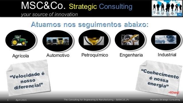 Mussato Strategic Consulting1 April 2015 The Consulting for Engineering & Manufacturing – Ed04C15_Pt MSC&Co. Strategic Con...
