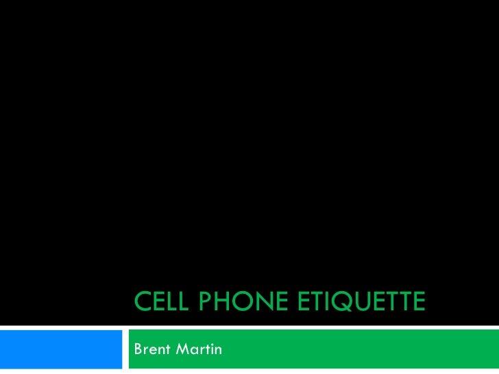 CELL PHONE ETIQUETTE Brent Martin