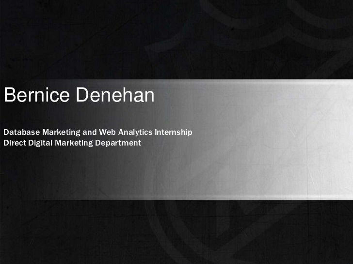 Bernice Denehan<br />Database Marketing and Web Analytics Internship<br />Direct Digital Marketing Department<br />