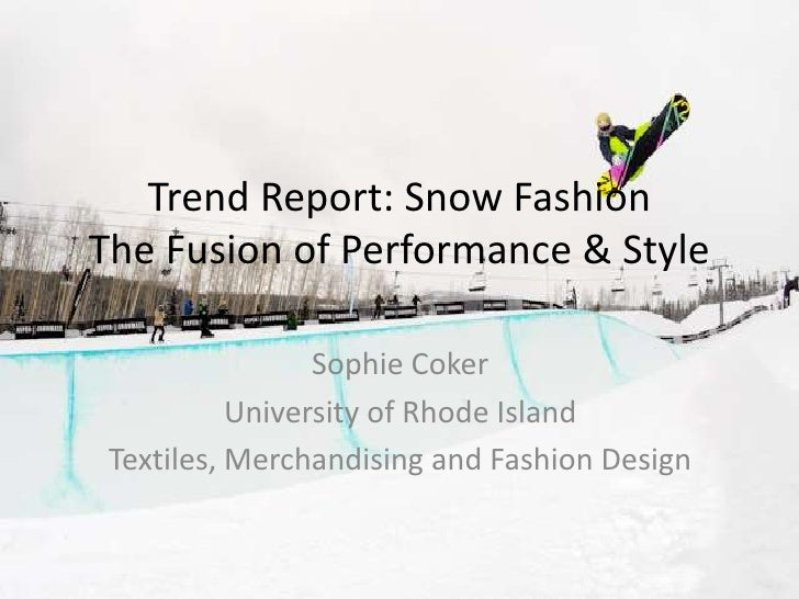 Trend Report: Snow FashionThe Fusion of Performance & Style <br />Sophie Coker<br />University of Rhode Island<br />Textil...