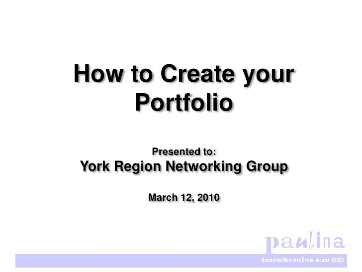 How to Create your     Portfolio          Presented to: York Region Networking Group           March 12, 2010