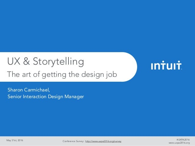 May 31st, 2016 UX & Storytelling The art of getting the design job Conference Survey: http://www.uxpa2016.org/survey www.u...
