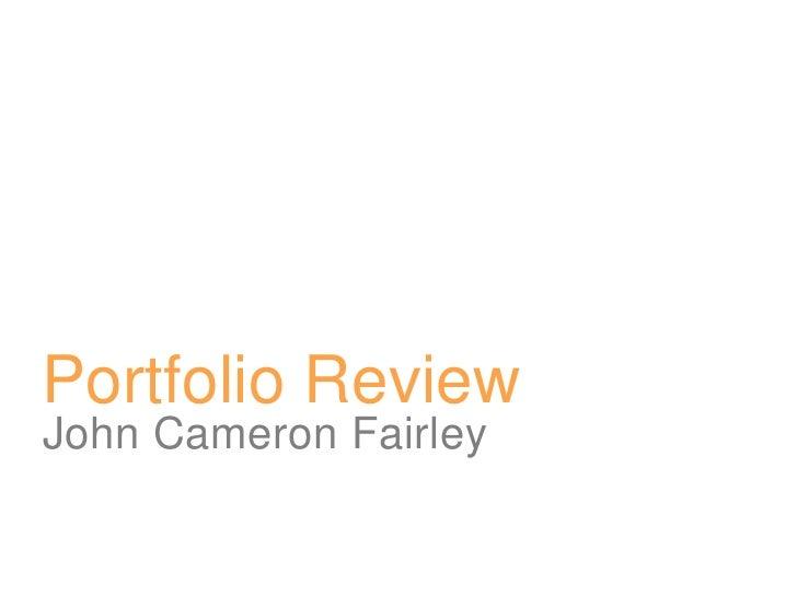 Portfolio Review<br />John Cameron Fairley<br />
