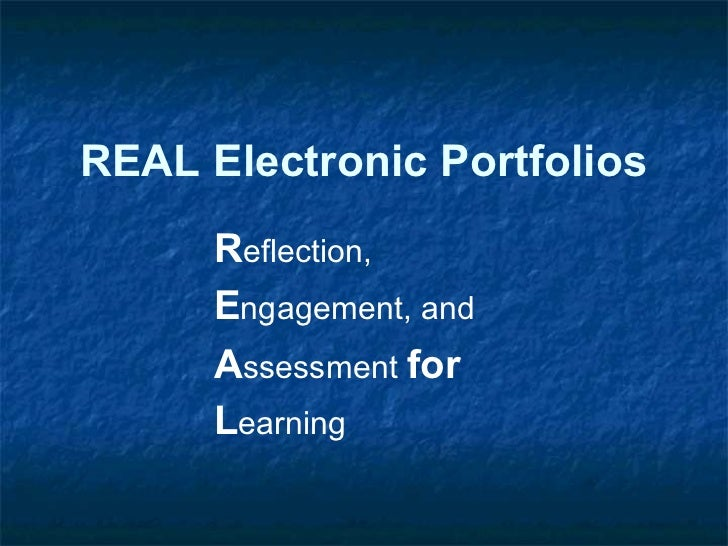 REAL Electronic Portfolios      Reflection,      Engagement, and      Assessment for      Learning