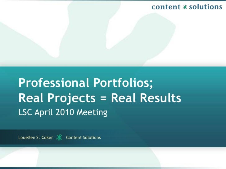 Professional Portfolios;Real Projects = Real Results<br />LSC April 2010 Meeting<br />Louellen S. Coker          Content S...