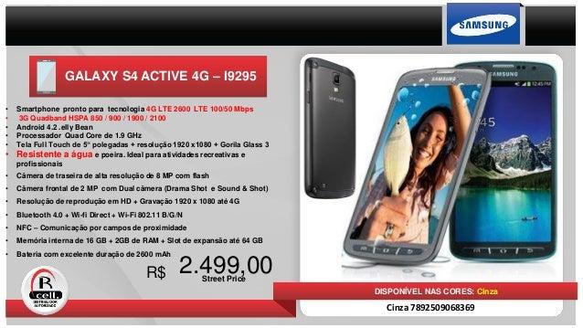 GALAXY S4 ACTIVE 4G – I9295 2.499,00Street Price R$ DISPONÍVEL NAS CORES: Cinza Cinza 7892509068369 • Smartphone pronto pa...