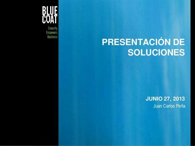 PRESENTACIÓN DE SOLUCIONES  JUNIO 27, 2013 Juan Carlos Peña  © Blue Coat Systems, Inc. 2011  1